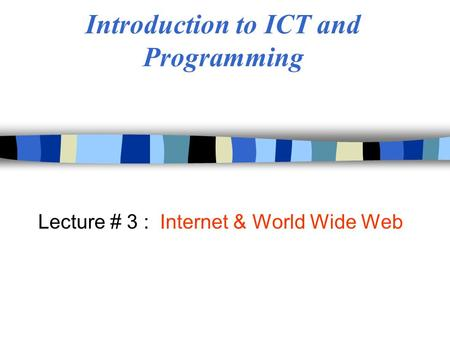 Introduction to ICT and Programming Lecture # 3 : Internet & World Wide Web.