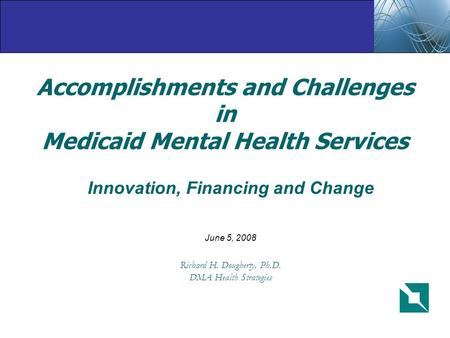 Accomplishments and Challenges in Medicaid Mental Health Services Innovation, Financing and Change June 5, 2008 Richard H. Dougherty, Ph.D. DMA Health.