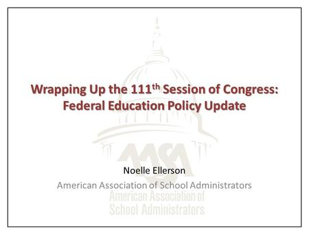 Wrapping Up the 111 th Session of Congress: Federal Education Policy Update Noelle Ellerson American Association of School Administrators.