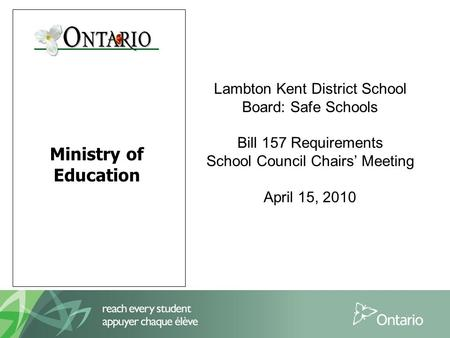 Ministry of Education Lambton Kent District School Board: Safe Schools Bill 157 Requirements School Council Chairs' Meeting April 15, 2010.