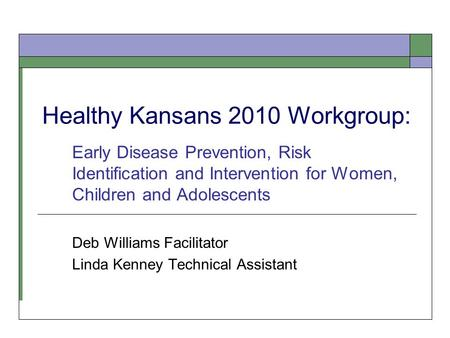 Healthy Kansans 2010 Workgroup: Early Disease Prevention, Risk Identification and Intervention for Women, Children and Adolescents Deb Williams Facilitator.