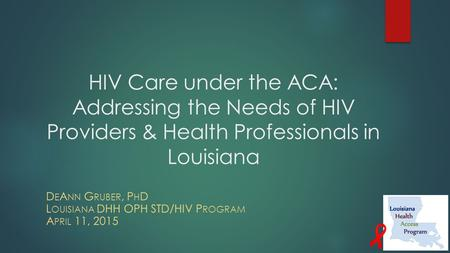 HIV Care under the ACA: Addressing the Needs of HIV Providers & Health Professionals in Louisiana D E A NN G RUBER, P H D L OUISIANA DHH OPH STD/HIV P.