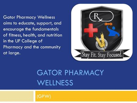 GATOR PHARMACY WELLNESS (GPW) Gator Pharmacy Wellness aims to educate, support, and encourage the fundamentals of fitness, health, and nutrition in the.