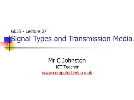 Mr C Johnston ICT Teacher www.computechedu.co.uk G055 - Lecture 07 Signal Types and Transmission Media.