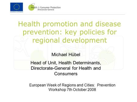 Health promotion and disease prevention: key policies for regional development Michael Hübel Head of Unit, Health Determinants, Directorate-General for.