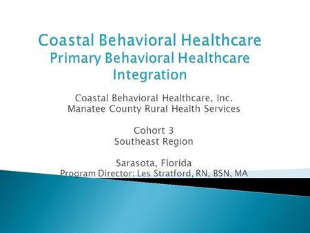 Coastal Behavioral Healthcare, Inc. Manatee County Rural Health Services Cohort 3 Southeast Region Sarasota, Florida Program Director: Les Stratford, RN,
