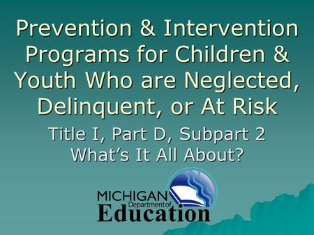 Prevention & Intervention Programs for Children & Youth Who are Neglected, Delinquent, or At Risk Title I, Part D, Subpart 2 What's It All About?
