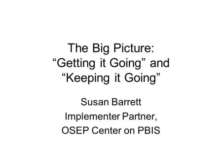 "The Big Picture: ""Getting it Going"" and ""Keeping it Going"" Susan Barrett Implementer Partner, OSEP Center on PBIS."