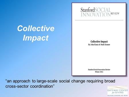 "Collective Impact ""an approach to large-scale social change requiring broad cross-sector coordination"""