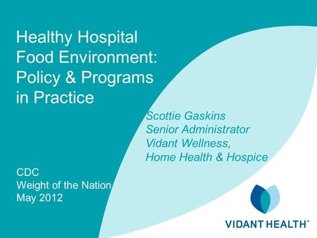 Healthy Hospital Food Environment: Policy & Programs in Practice CDC Weight of the Nation May 2012 Scottie Gaskins Senior Administrator Vidant Wellness,