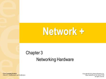 Chapter 3 Networking Hardware Cisco Learning Institute Network+ Fundamentals and Certification Copyright ©2005 by Pearson Education, Inc. Upper Saddle.