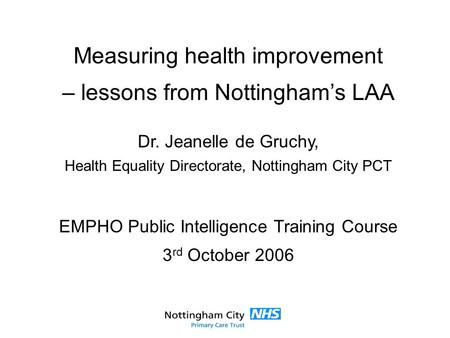 Measuring health improvement – lessons from Nottingham's LAA Dr. Jeanelle de Gruchy, Health Equality Directorate, Nottingham City PCT EMPHO Public Intelligence.