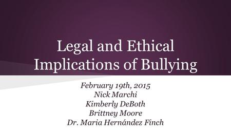 Legal and Ethical Implications of Bullying February 19th, 2015 Nick Marchi Kimberly DeBoth Brittney Moore Dr. Maria Hernández Finch.