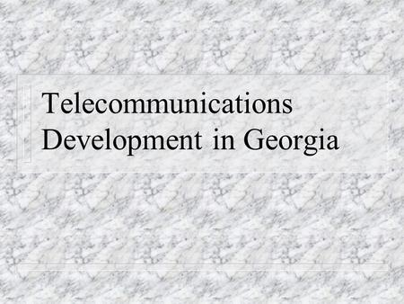 Telecommunications Development in Georgia. n Experts predict the breakthrough in the Telecommunication sector in the next two year based on the NEXT GENERATION.