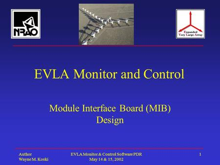 Author Wayne M. Koski EVLA Monitor & Control Software PDR May 14 & 15, 2002 1 EVLA Monitor and Control Module Interface Board (MIB) Design.