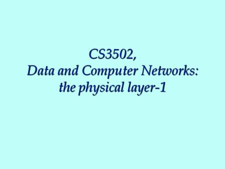 CS3502, Data and Computer Networks: the physical layer-1.