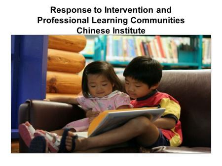 Response to Intervention and Professional Learning Communities Chinese Institute.