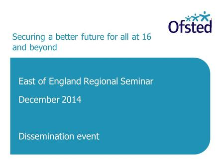 Securing a better future for all at 16 and beyond East of England Regional Seminar December 2014 Dissemination event.