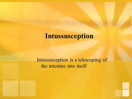 Intussusception Intussusception is a telescoping of the intestine into itself.