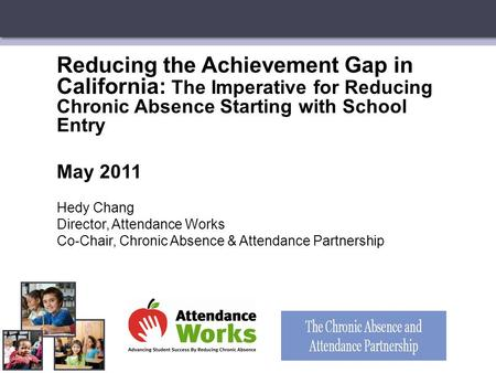 Reducing the Achievement Gap in California: The Imperative for Reducing Chronic Absence Starting with School Entry May 2011 Hedy Chang Director, Attendance.