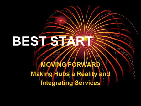 BEST START MOVING FORWARD Making Hubs a Reality and Integrating Services.
