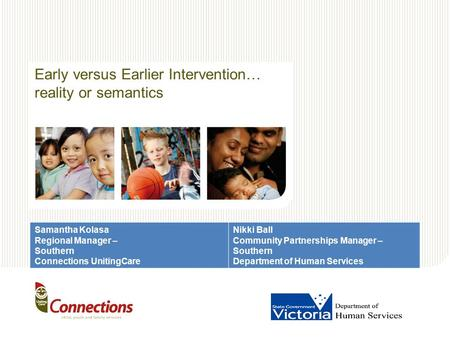 Early versus Earlier Intervention… reality or semantics Samantha Kolasa Regional Manager – Southern Connections UnitingCare Nikki Ball Community Partnerships.