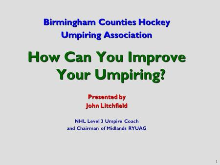 1 Birmingham Counties Hockey Umpiring Association How Can You Improve Your Umpiring? Presented by John Litchfield NHL Level 3 Umpire Coach and Chairman.
