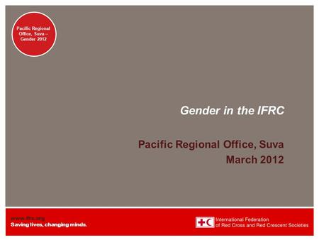 Www.ifrc.org Saving lives, changing minds. Pacific Regional Office – Suva Gender Pacific Regional Office, Suva – Gender 2012 Gender in the IFRC Pacific.