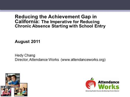 Reducing the Achievement Gap in California: The Imperative for Reducing Chronic Absence Starting with School Entry August 2011 Hedy Chang Director, Attendance.