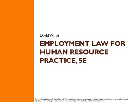 EMPLOYMENT LAW FOR HUMAN RESOURCE PRACTICE, 5E David Walsh © 2015 Cengage Learning. All Rights Reserved. May not be copied, scanned, or duplicated, in.