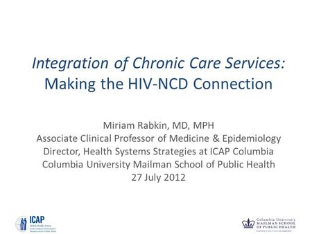 Integration of Chronic Care Services: Making the HIV-NCD Connection Miriam Rabkin, MD, MPH Associate Clinical Professor of Medicine & Epidemiology Director,