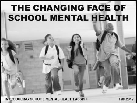 1 THE CHANGING FACE OF SCHOOL MENTAL HEALTH INTRODUCING SCHOOL MENTAL HEALTH ASSIST Fall 2012.