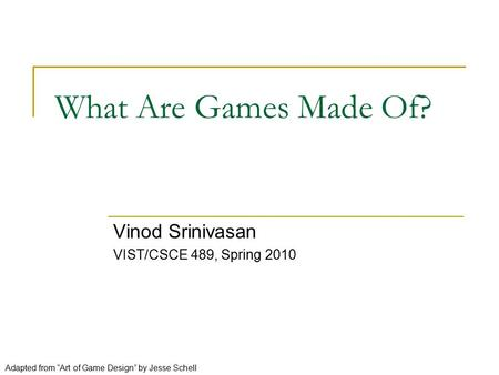"What Are Games Made Of? Vinod Srinivasan VIST/CSCE 489, Spring 2010 Adapted from ""Art of Game Design"" by Jesse Schell."