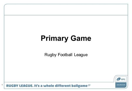 Primary Game Rugby Football League 1. Workshop Overview Primary Game Resource What motivates young players. Getting your team ready Core Skills, Skills.