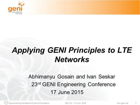 Sponsored by the National Science Foundation1GEC 23 – 17 June 2015www.geni.net Applying GENI Principles to LTE Networks Abhimanyu Gosain and Ivan Seskar.
