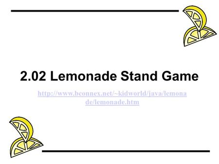2.02 Lemonade Stand Game http://www.bconnex.net/~kidworld/java/lemonade/lemonade.htm.