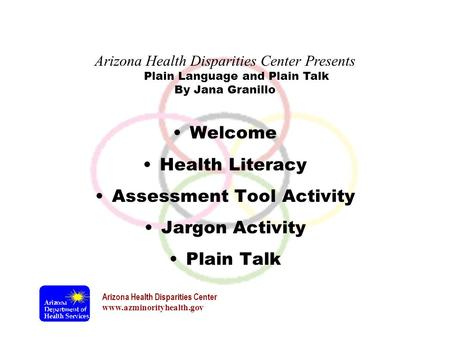 Arizona Health Disparities Center www.azminorityhealth.gov Plain Language and Plain Talk Welcome Health Literacy Assessment Tool Activity Jargon Activity.