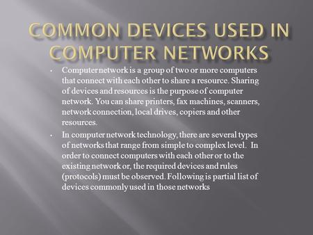 Computer network is a group of two or more computers that connect with each other to share a resource. Sharing of devices and resources is the purpose.