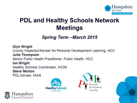 PDL and Healthy Schools Network Meetings Spring Term –March 2015 Glyn Wright County Inspector/Adviser for Personal Development Learning, HCC Julie Thompson.