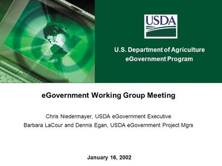U.S. Department of Agriculture eGovernment Program January 16, 2002 eGovernment Working Group Meeting Chris Niedermayer, USDA eGovernment Executive Barbara.
