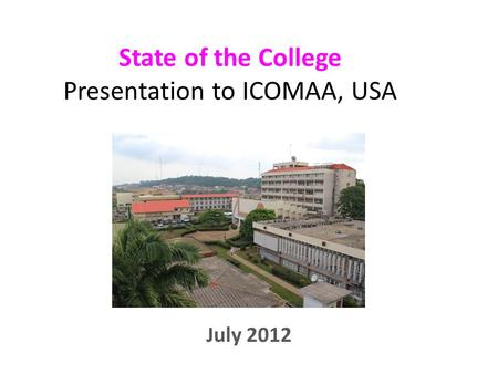 State of the College Presentation to ICOMAA, USA July 2012.
