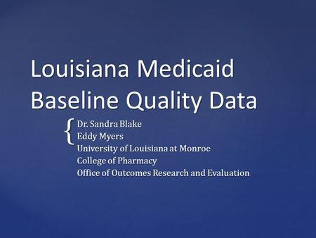 { Louisiana Medicaid Baseline Quality Data Dr. Sandra Blake Eddy Myers University of Louisiana at Monroe College of Pharmacy Office of Outcomes Research.
