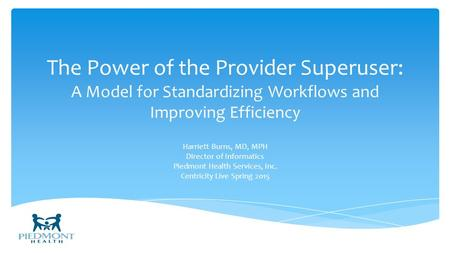 The Power of the Provider Superuser: A Model for Standardizing Workflows and Improving Efficiency Harriett Burns, MD, MPH Director of Informatics Piedmont.