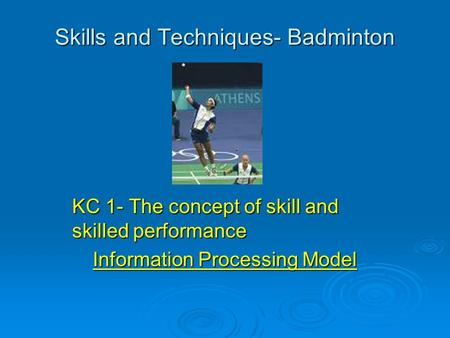 Skills and Techniques- Badminton KC 1- The concept of skill and skilled performance Information Processing Model.