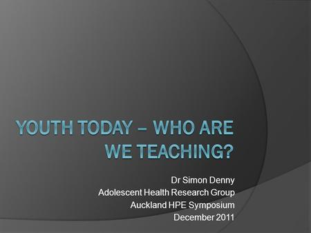 Dr Simon Denny Adolescent Health Research Group Auckland HPE Symposium December 2011.