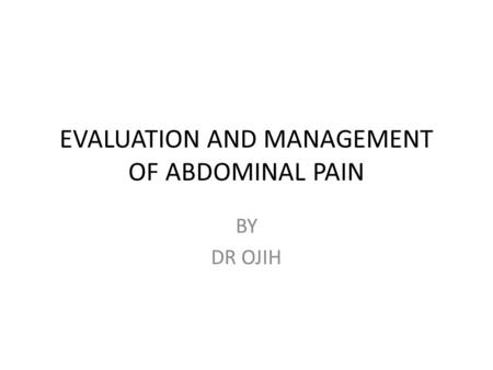 EVALUATION AND MANAGEMENT OF ABDOMINAL PAIN BY DR OJIH.