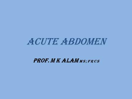 Acute abdomen Prof. M K Alam M S ; F R C S. Learning objectives  Definition  Anatomy and physiology of abdominal pain.  Pathophysiology of common causes.