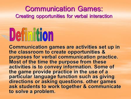 Communication Games: Creating opportunities for verbal interaction Communication games are activities set up in the classroom to create opportunities &