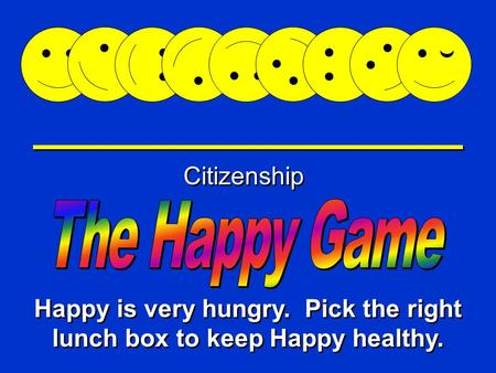 Happy Game Citizenship Happy is very hungry. Pick the right lunch box to keep Happy healthy.