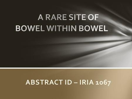 ABSTRACT ID – IRIA 1067. Intussusception is telescoping of proximal bowel segment of gastrointestinal tract within the lumen of the adjacent segment.